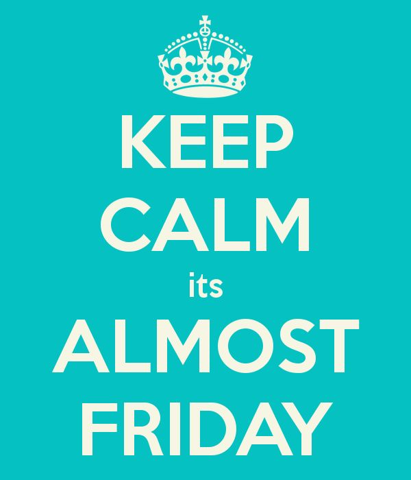 KEEP CALM Its ALMOST FRIDAY!