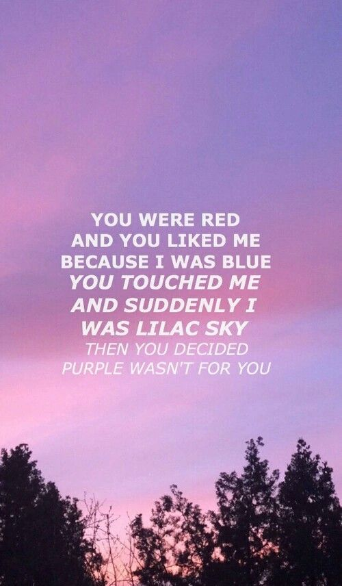 you were red and you liked me because i was blue. you touched me and suddenly i was lilac sky. then you decided purple wasn't for you