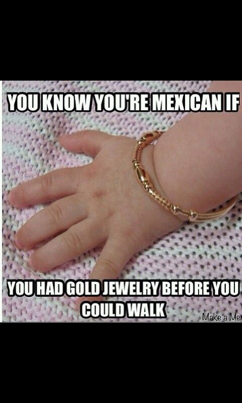 Im not mexican.. but still hispanic!! soo true lol Yup & I still own my baby jewelry.. @Ruth H. Tenorio