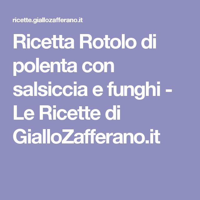 Ricetta Rotolo di polenta con salsiccia e funghi - Le Ricette di GialloZafferano.it