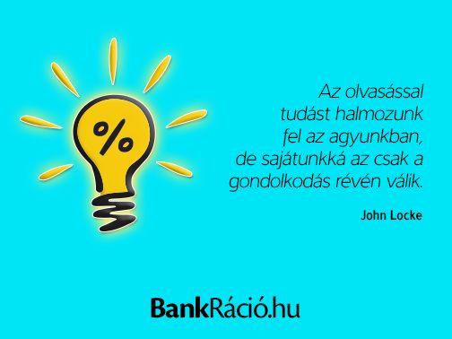 Az olvasással tudást halmozunk fel az agyunkban, de sajátunkká az csak a gondolkodás révén válik. - John Locke, www.bankracio.hu idézet