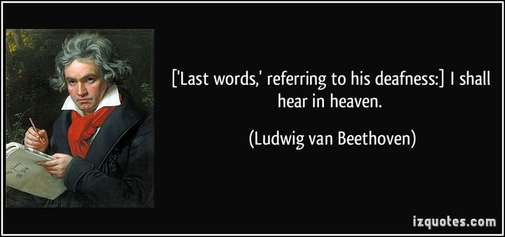 ['Last words,' referring to his deafness:] I shall hear in heaven. (Ludwig van Beethoven)