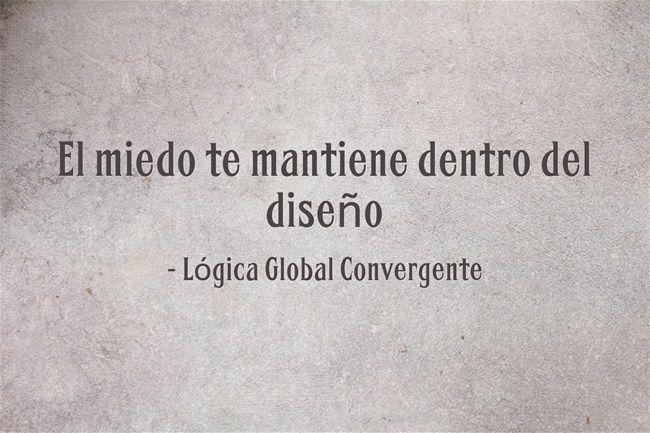 El miedo te mantiene dentro del diseño. Lógica global Convergente.