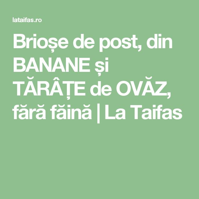 Brioșe de post, din BANANE și TĂRÂȚE de OVĂZ, fără făină | La Taifas