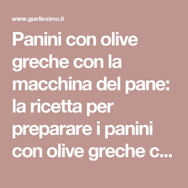 Panini con olive greche con la macchina del pane: la ricetta per preparare i panini con olive greche con la macchina del pane