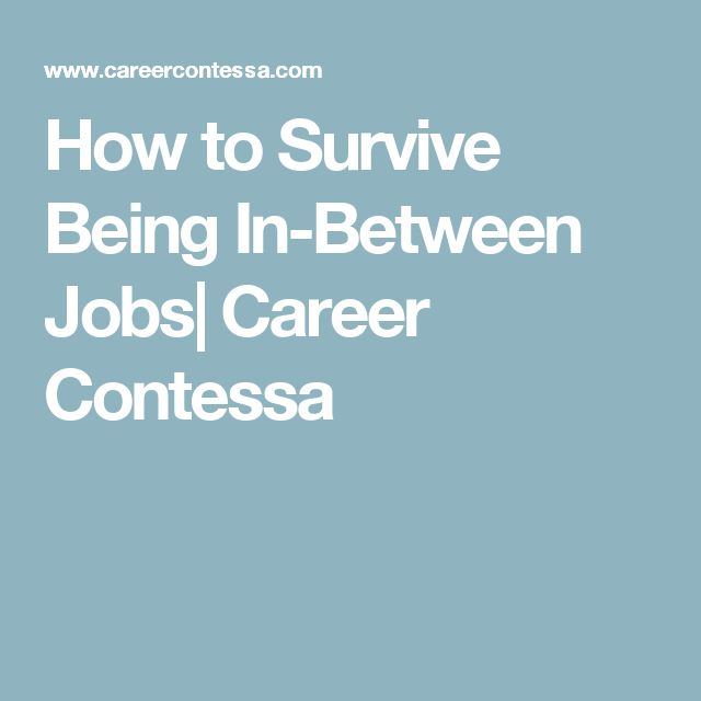 Exceptional How To Survive Being In Between Jobs