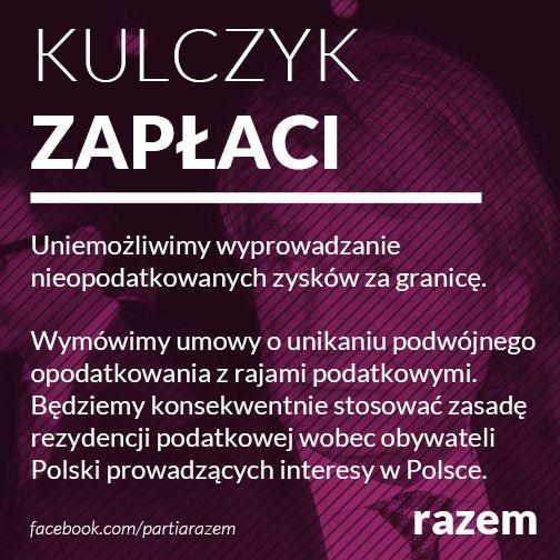 KULCZYK ZAPŁACI  Uniemożliwimy wyprowadzanie nieopodatkowanych zysków za granicę. Wymówimy umowy o unikaniu podwójnego opodatkowania z rajami podatkowymi. Będziemy konsekwentnie stosować zasadę z rezydencji podatkowej wobec obywateli Polski prowadzących interesy w Polsce.