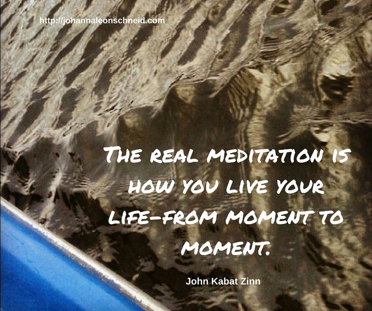 the real meditation is how you live your life from moment to moment