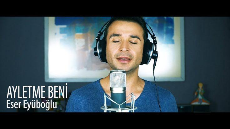 AYLETME BENİ - Eser Eyüboğlu - YouTube