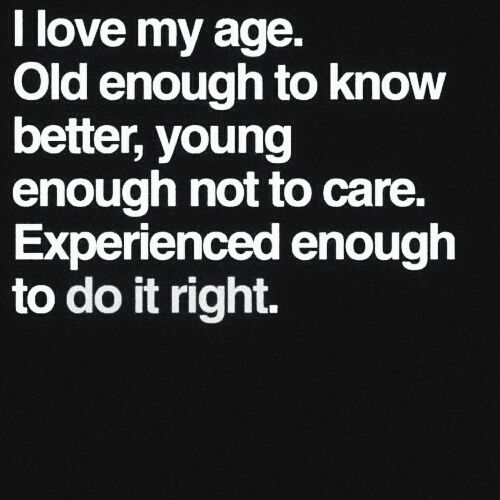 I love my age, Old enough to know better, young enough not to care. Experienced enough to do it right. ♡