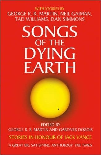 Songs of the Dying Earth: Stories in Honour of Jack Vance. Edited by George R.R. Martin and Gardner Dozois