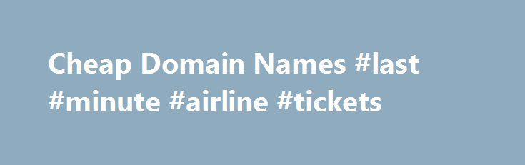 Cheap Domain Names #last #minute #airline #tickets http://cheap.nef2.com/cheap-domain-names-last-minute-airline-tickets/  #cheap domain names # Domains Domain Name Registration Register your domain names with 1 1 today! New Top Level Domain Extension List New domains like .web. shop. online and many more Domain Name Transfer Easily transfer your domain name to 1 1 Buy a Domain Name – Price List Top domains at competitive prices! Domain Name Checker Register your domain name today Private…
