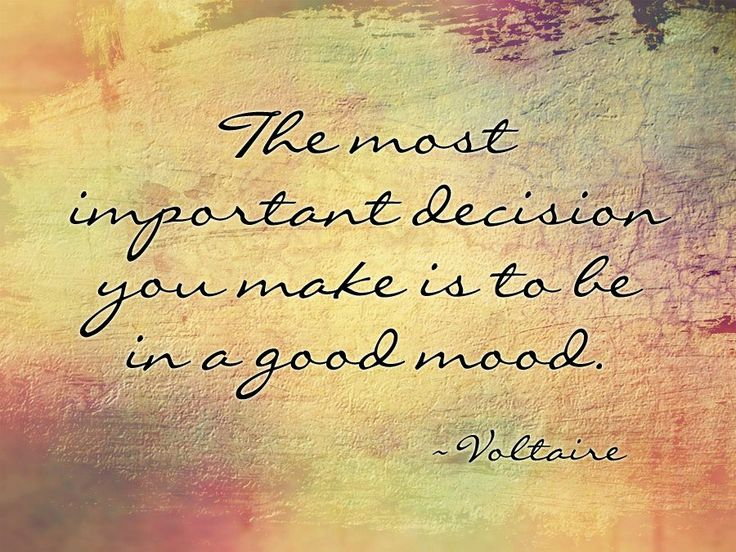 The most important decision you make is to be in a good