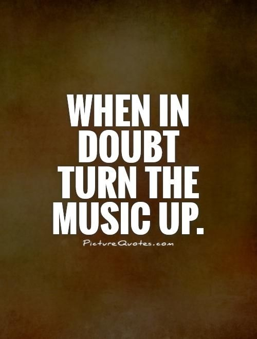 When in doubt turn the music up. Picture Quotes.