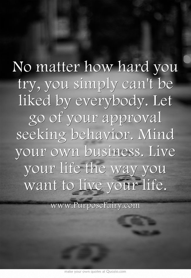 Let go of your approval seeking behavior. Mind your own business. Live your life the way you want to live your life >>> http://www.purposefairy.com/5212/9-reasons-why-you-should-no-longer-care-about-peoples-approval/