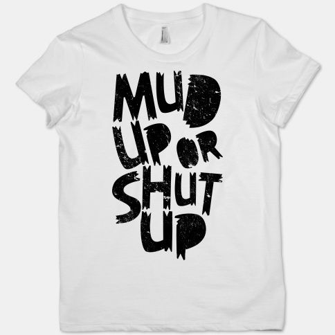 """Southern Sisters Designs - """"Mud Up Or Shut Up"""" Women's T-Shirt, $12.95 (http://www.southernsistersdesigns.com/mud-up-or-shut-up-womens-t-shirt/)"""