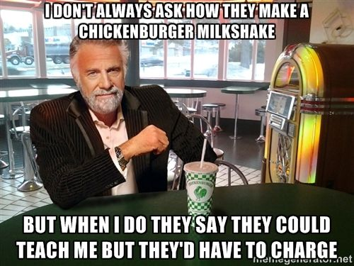 The Most Interesting Man In The Chickenburger - i don't always ask how they make a chickenburger milkshake but when i do they say they could teach me but they'd have to charge