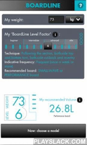 BoardLine  Android App - playslack.com ,  - New feature : get your general recommended volume for performance and small-wave boards on the first page.- New layout : scroll through the board list.BoardLine® helps you compute a surfboard pro-model to your ideal dimensions. It's the tool the surf industry has always struggled to find, to improve your surfing by adapting your equipment to your needs and level. You have a pro-model in mind? BoardLine® offers you the benefit of the pro surfers'…