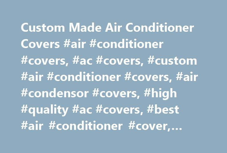 "Custom Made Air Conditioner Covers #air #conditioner #covers, #ac #covers, #custom #air #conditioner #covers, #air #condensor #covers, #high #quality #ac #covers, #best #air #conditioner #cover, #durrable, http://el-paso.remmont.com/custom-made-air-conditioner-covers-air-conditioner-covers-ac-covers-custom-air-conditioner-covers-air-condensor-covers-high-quality-ac-covers-best-air-conditioner-cover-durr/  Custom Made Air Conditioner Covers Product Features: Heat sealed 1/8"" outdoor nylon…"