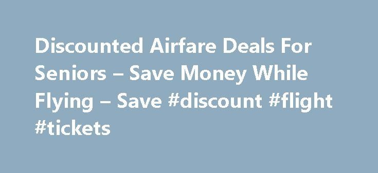 Discounted Airfare Deals For Seniors – Save Money While Flying – Save #discount #flight #tickets http://tickets.remmont.com/discounted-airfare-deals-for-seniors-save-money-while-flying-save-discount-flight-tickets/  Leaving AARP.org Website Thank You Javascript is not enabled. Lowdown on Senior Airfares Senior airfare discounts aren't extinct, but they certainly can be hard to find. Each carrier has its (...Read More)