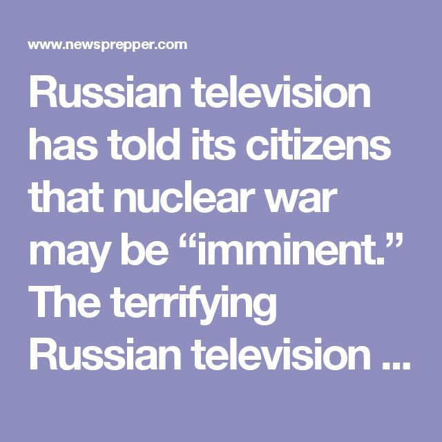"Russian television has told its citizens that nuclear war may be ""imminent."" The terrifying Russian television broadcast explicitly told civilians to find out where their nearest bomb shelter is and repeatedly asked viewers if they were ready for nuclear war."