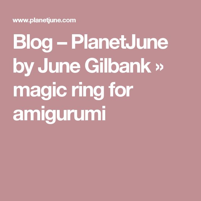 Blog – PlanetJune by June Gilbank » magic ring for amigurumi