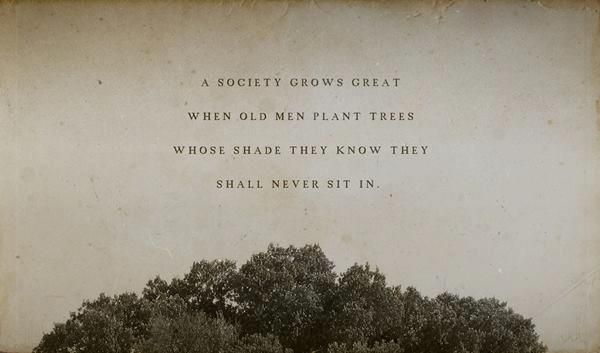 A society grows great when old men plant trees whose shade they