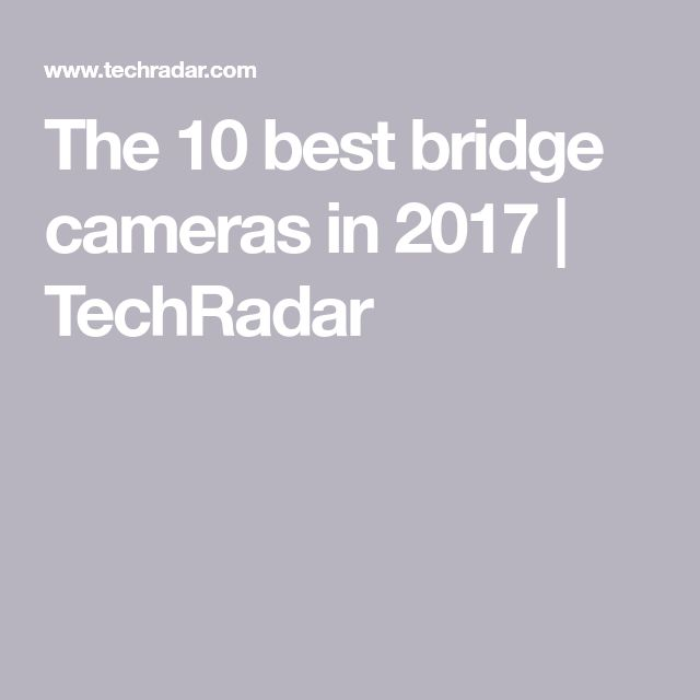 The 10 best bridge cameras in 2017 | TechRadar