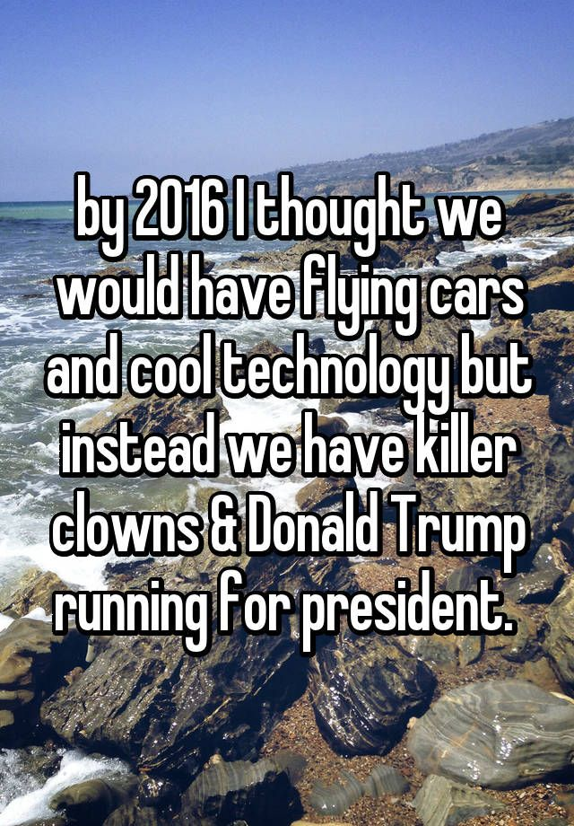 by 2016 I thought we would have flying cars and cool technology but instead we have killer clowns & Donald Trump running for president.