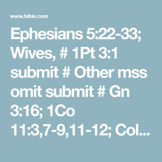 Ephesians 5:22-33; Wives, # 1Pt 3:1 submit # Other mss omit submit # Gn 3:16; 1Co 11:3,7-9,11-12; Col 3:18; Ti 2:4-5; 1Pt 3:1-6 to your own husbands # 1Pt 3:1 as to the Lord, for the husband is the head of the wife # 1Co 11:3 as Christ is the head # Col 2:10 of the church. He is the Savior of the body. # Col 3:18–4:1 Now as the church submits to Christ, so wives are to submit to their husbands in everything. Husbands, love your wives, # Col 3:19; 1Pt 3:7 just as Christ loved # Jn ...