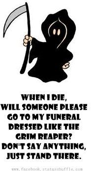"Grim Reaper :o)   ...and my headstone should read...""Not only is she merely dead, she's really most sincerely dead."""