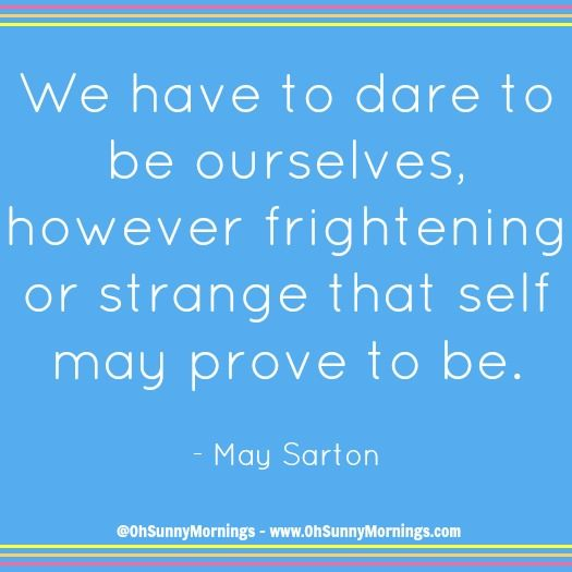 """""""We have to dare to be ourselves, however frightening or strange that self may prove to be."""" - May Sarton"""