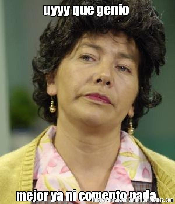 uyyy que genio  mejor ya ni comento nada  | Doña Lucha meme | Crear Memes | Generador de Memes