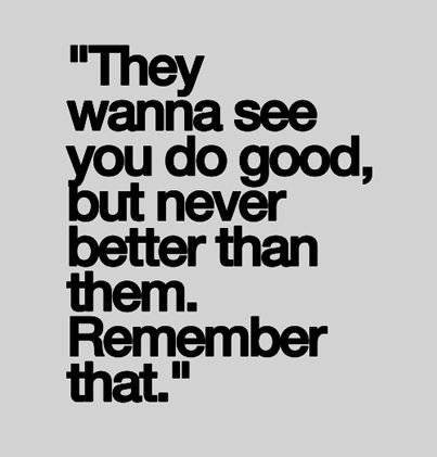 """They wanna see you do good, but never better than them. Remember that."""