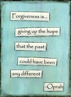 Forgiveness is giving up the hope that the past could have been different. I wanted a different outcome but it just wasn't possible. Time to let it go, without blame.