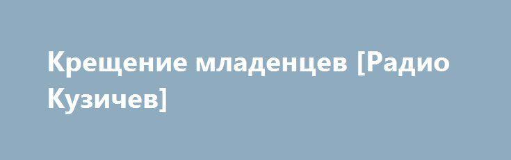 Крещение младенцев [Радио Кузичев] http://rusdozor.ru/2016/05/22/kreshhenie-mladencev-radio-kuzichev/  Таинство Крещения является дверью в Церковь как Царство благодати – с него начинается христианская жизнь. Вместе с отцом Димитрием (Смирновым) Анатолий Кузичев говорит о смысле крещения, разнице между крещением младенцев и взрослых, об обязанностях крестных родителей, о роли духовного отца.