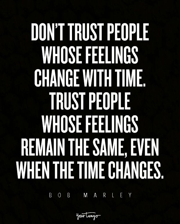 """Don't trust people whose feelings change with time. Trust people whose feelings remain the same, even when the time changes."" — Bob Marley"