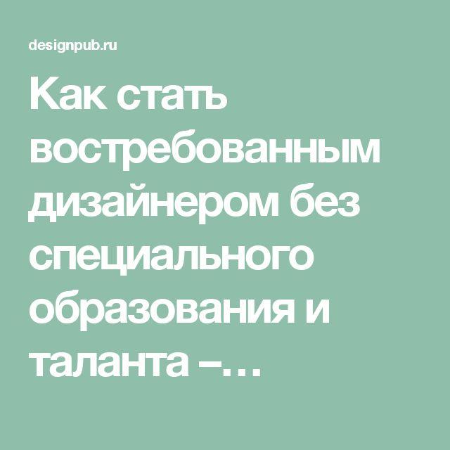 Как стать востребованным дизайнером без специального образования и таланта –…