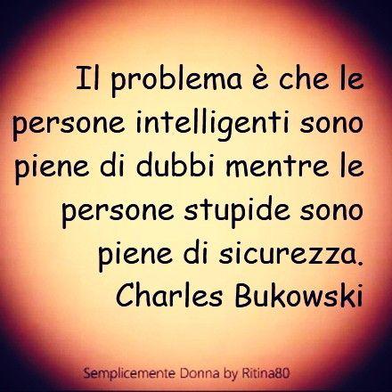 Il problema è che le persone intelligenti sono piene di dubbi mentre le persone stupide sono piene di sicurezza. Charles Bukowski