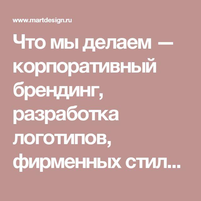 Что мы делаем — корпоративный брендинг, разработка логотипов, фирменных стилей, брендбуков, разработка сайтов в Москве. Студия МартДизайн
