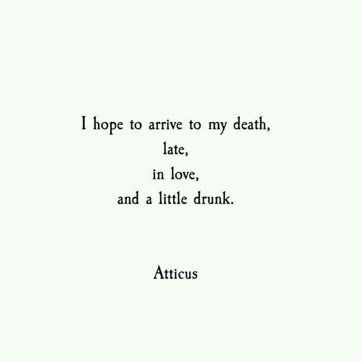 I hope to arrive to my death, late, in love, and a little drink. Atticus.
