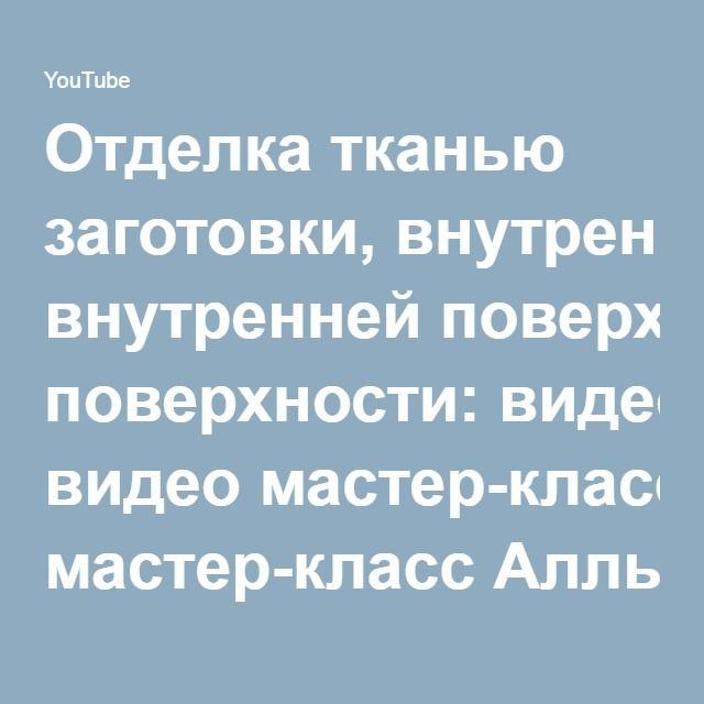 Отделка тканью заготовки, внутренней поверхности: видео мастер-класс Аллы Мавриной - YouTube