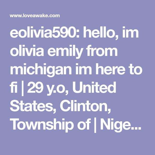 eolivia590: hello, im olivia emily from michigan im here to fi | 29 y.o, United States, Clinton, Township of | Nigerian scammer 419 | romance scams | dating profile with fake picture