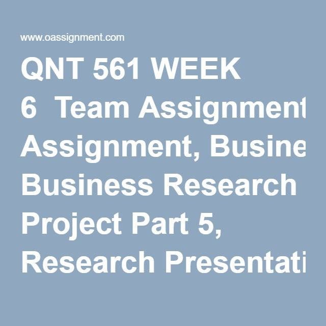 QNT 561 WEEK 6  Team Assignment, Business Research Project Part 5, Research Presentation  Team Assignment, Business Research Project Part 5, Research Report