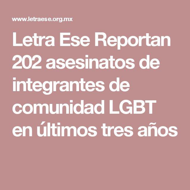 Letra Ese  Reportan 202 asesinatos de integrantes de comunidad LGBT en últimos tres años