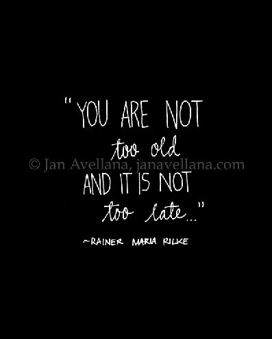 """You Are Not Too Old, and It is Not Too Late.."" ~R. M. Rilke    blog.janavellana.com"