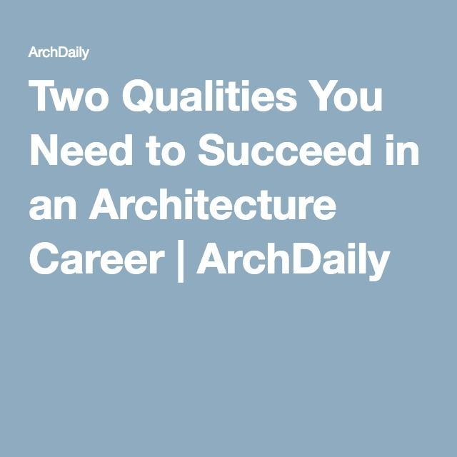 Two Qualities You Need to Succeed in an Architecture Career   ArchDaily