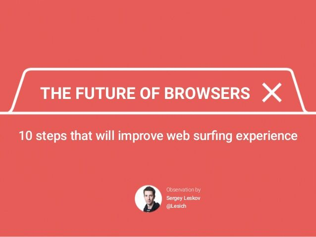 THE FUTURE OF BROWSERS 10 steps that will improve web surfing experience Observation by Sergey Leskov @Lesich