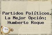http://tecnoautos.com/wp-content/uploads/imagenes/tendencias/thumbs/partidos-politicos-la-mejor-opcion-humberto-roque.jpg Partidos Politicos. Partidos políticos, la mejor opción: Humberto Roque, Enlaces, Imágenes, Videos y Tweets - http://tecnoautos.com/actualidad/partidos-politicos-partidos-politicos-la-mejor-opcion-humberto-roque/