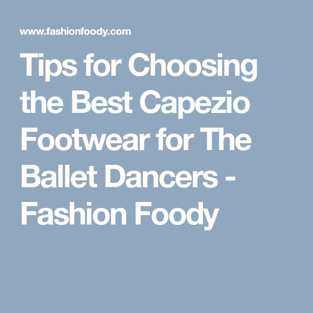 Tips for Choosing the Best Capezio Footwear for The Ballet Dancers - Fashion Foody